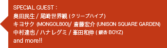 SPACIAL GUEST:<br>・奥田民生<br>・尾崎世界観(クリープハイプ)<br>・キヨサク(MONGOL800)<br>・斎藤宏介(UNISON SQUARE GARDEN)<br>・中村達也<br>・ハナレグミ<br>・峯田和伸(銀杏BOYZ)<br>and more!!