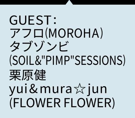 """GUEST:アフロ(MOROHA)・タブゾンビ(SOIL&""""PIMP""""SESSIONS)・栗原健・yui&mura☆jun(FLOWER FLOWER)"""