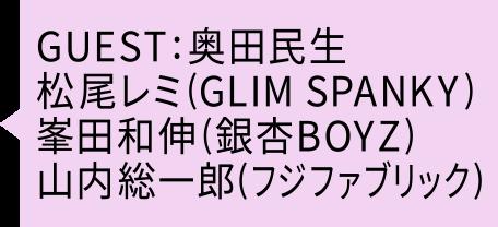 GUEST:奥田民生・松尾レミ(GLIM SPANKY)・峯田和伸(銀杏BOYZ)・山内総一郎(フジファブリック)